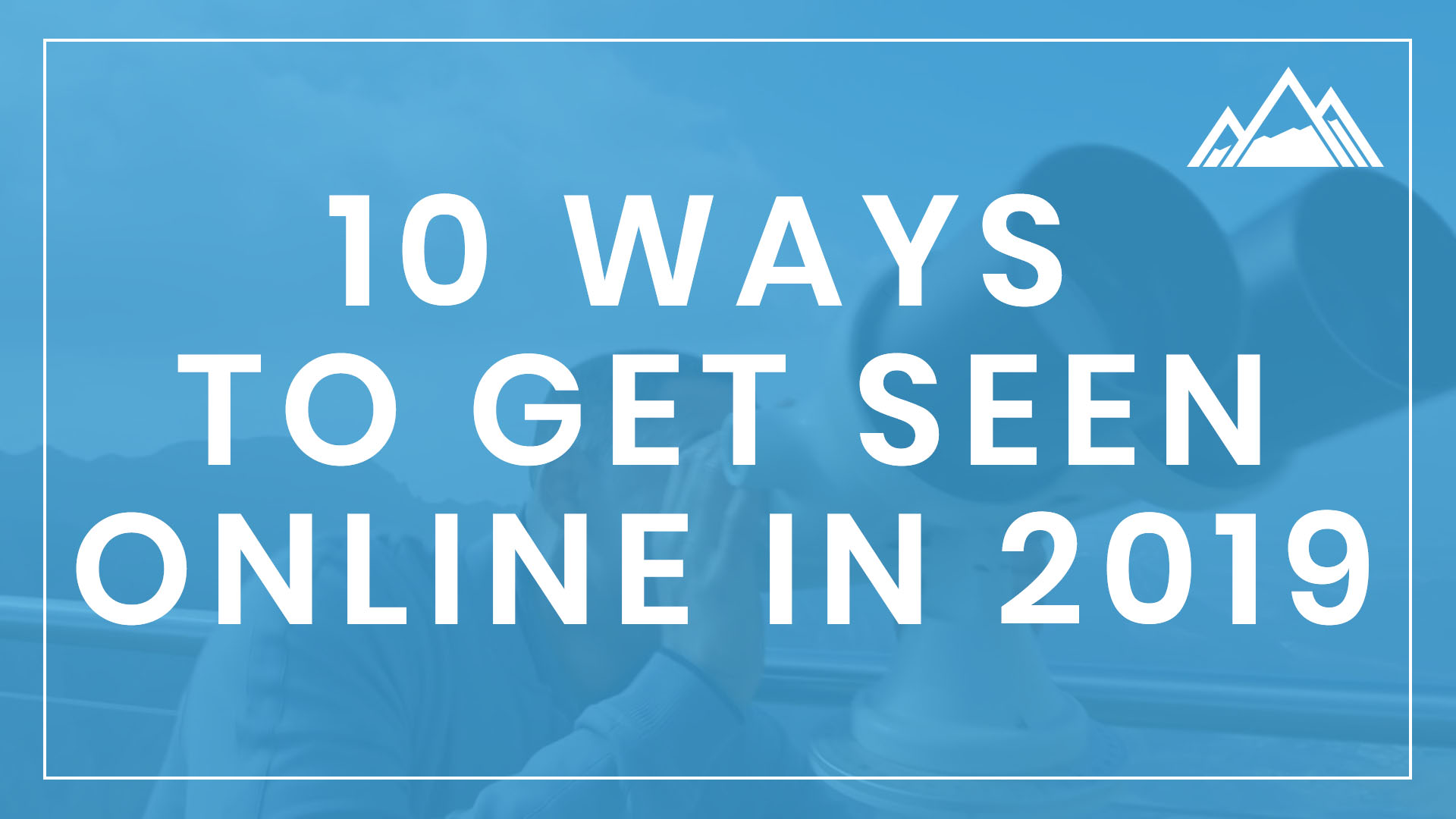 10 Ways To Get Seen Online in 2019